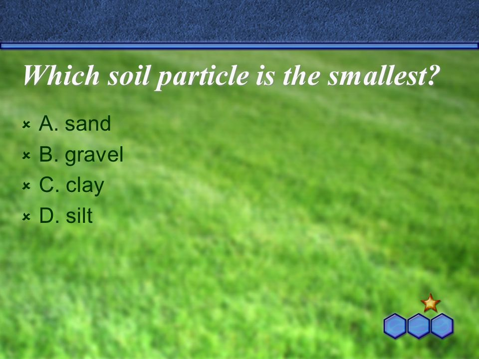Which soil particle is the smallest?  A. sand  B. gravel  C. clay  D. silt