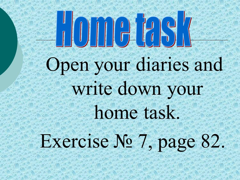 Open your diaries and write down your home task. Exercise № 7, page 82.