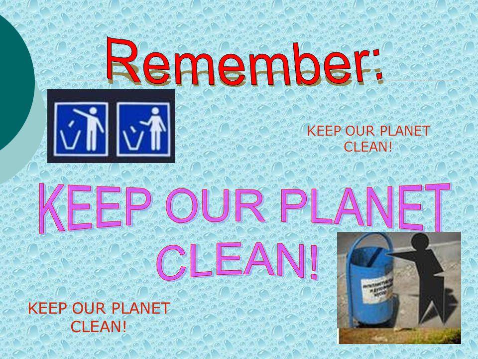 KEEP OUR PLANET CLEAN! KEEP OUR PLANET CLEAN!
