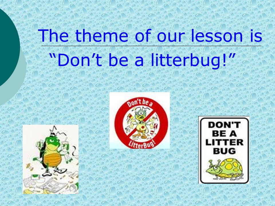 The theme of our lesson is Don't be a litterbug!