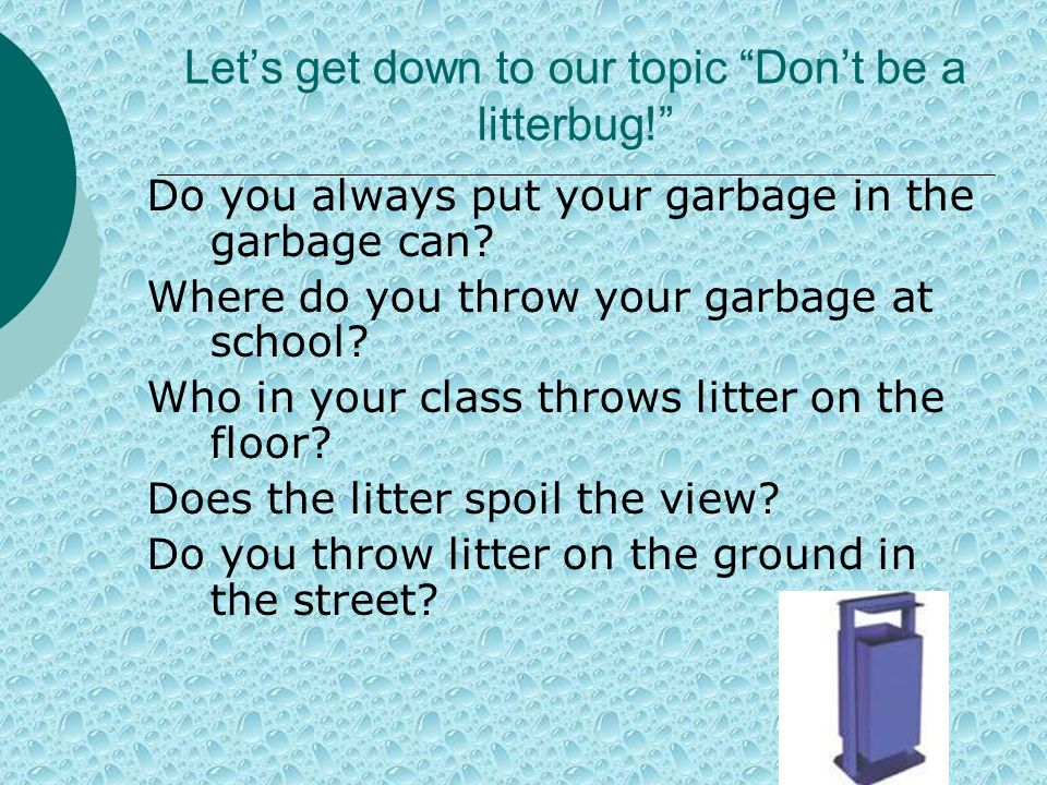 Let's get down to our topic Don't be a litterbug! Do you always put your garbage in the garbage can.