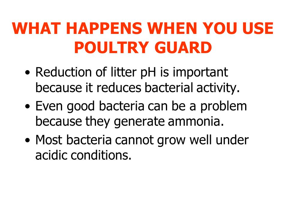 WHAT HAPPENS WHEN YOU USE POULTRY GUARD Reduction of litter pH is important because it reduces bacterial activity.