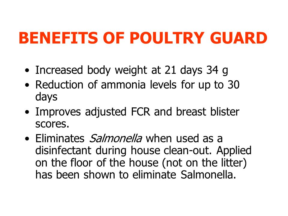 BENEFITS OF POULTRY GUARD Increased body weight at 21 days 34 g Reduction of ammonia levels for up to 30 days Improves adjusted FCR and breast blister scores.