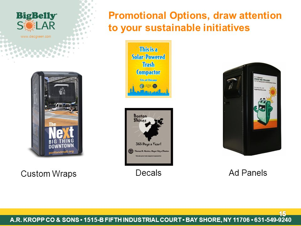 Copyright © 2007 BigBelly Solar 15 Promotional Options, draw attention to your sustainable initiatives Custom Wraps DecalsAd Panels www.decgreen.com A.R.