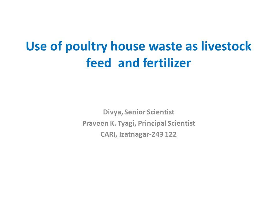 Use of poultry house waste as livestock feed and fertilizer Divya, Senior Scientist Praveen K.