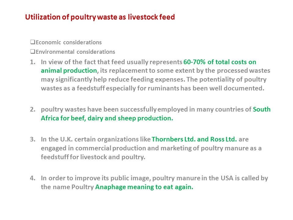 Utilization of poultry waste as livestock feed  Economic considerations  Environmental considerations 1.In view of the fact that feed usually represents 60-70% of total costs on animal production, its replacement to some extent by the processed wastes may significantly help reduce feeding expenses.