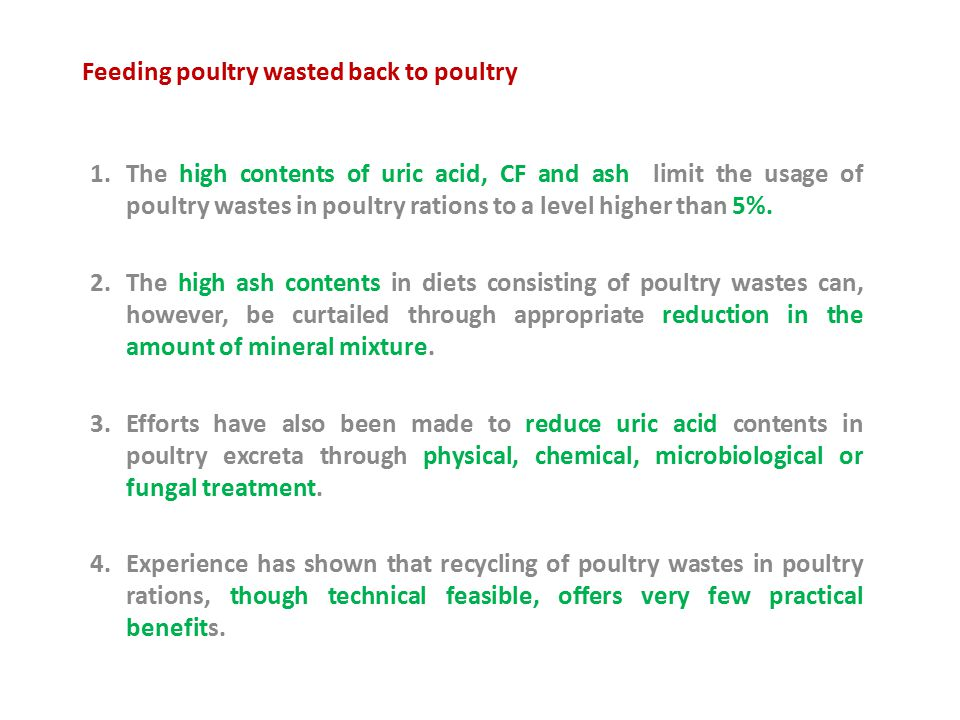 Feeding poultry wasted back to poultry 1.The high contents of uric acid, CF and ash limit the usage of poultry wastes in poultry rations to a level higher than 5%.