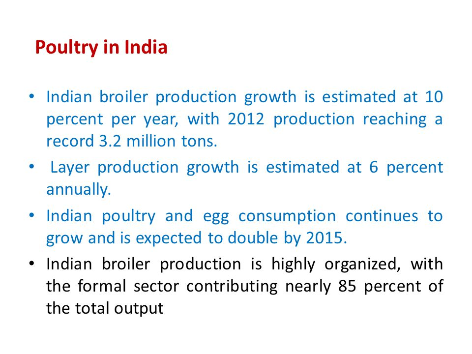 Poultry in India Indian broiler production growth is estimated at 10 percent per year, with 2012 production reaching a record 3.2 million tons.