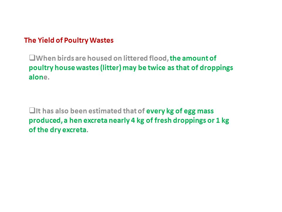 The Yield of Poultry Wastes  When birds are housed on littered flood, the amount of poultry house wastes (litter) may be twice as that of droppings alone.