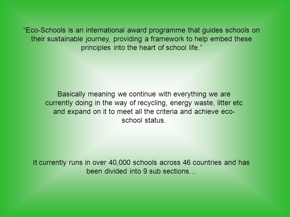 Eco-Schools is an international award programme that guides schools on their sustainable journey, providing a framework to help embed these principles into the heart of school life. Basically meaning we continue with everything we are currently doing in the way of recycling, energy waste, litter etc and expand on it to meet all the criteria and achieve eco- school status.