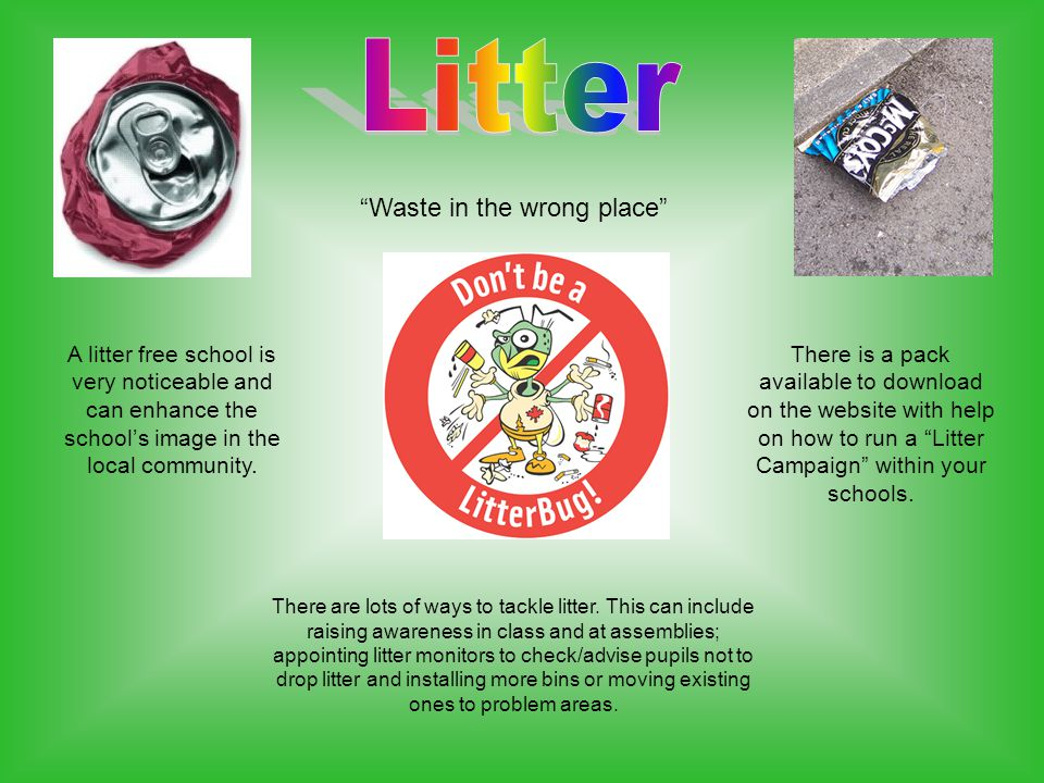 Waste in the wrong place A litter free school is very noticeable and can enhance the school's image in the local community.