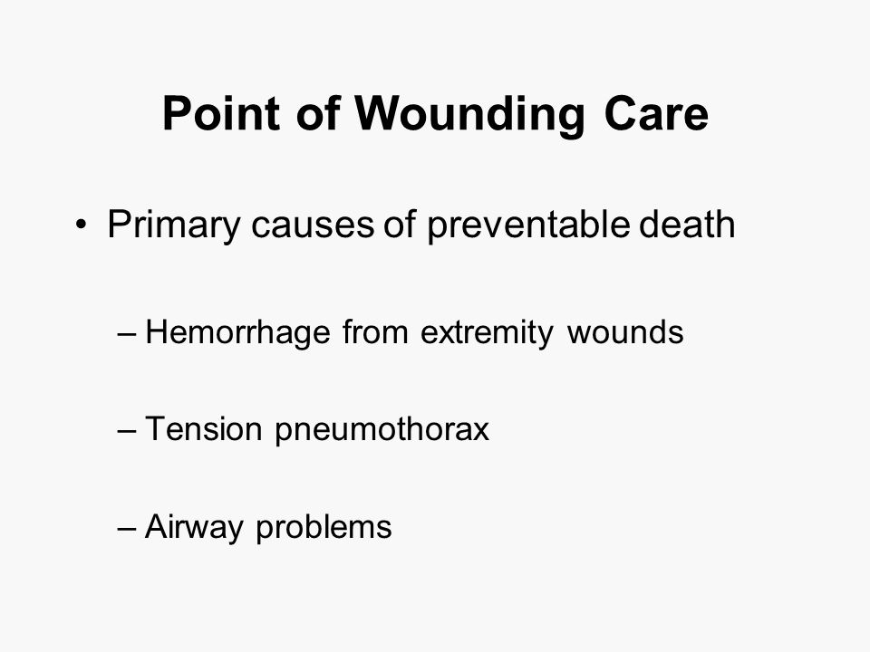 Point of Wounding Care Primary causes of preventable death –Hemorrhage from extremity wounds –Tension pneumothorax –Airway problems