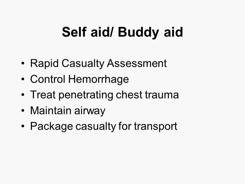 Self aid/ Buddy aid Rapid Casualty Assessment Control Hemorrhage Treat penetrating chest trauma Maintain airway Package casualty for transport