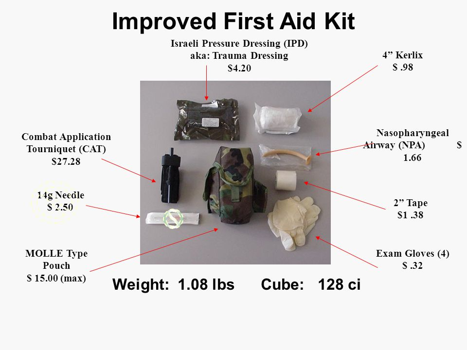 Improved First Aid Kit Weight: 1.08 lbs Cube: 128 ci Israeli Pressure Dressing (IPD) aka: Trauma Dressing $4.20 4 Kerlix $.98 14g Needle $ 2.50 Combat Application Tourniquet (CAT) $27.28 Nasopharyngeal Airway (NPA) $ 1.66 2 Tape $1.38 Exam Gloves (4) $.32 MOLLE Type Pouch $ 15.00 (max)