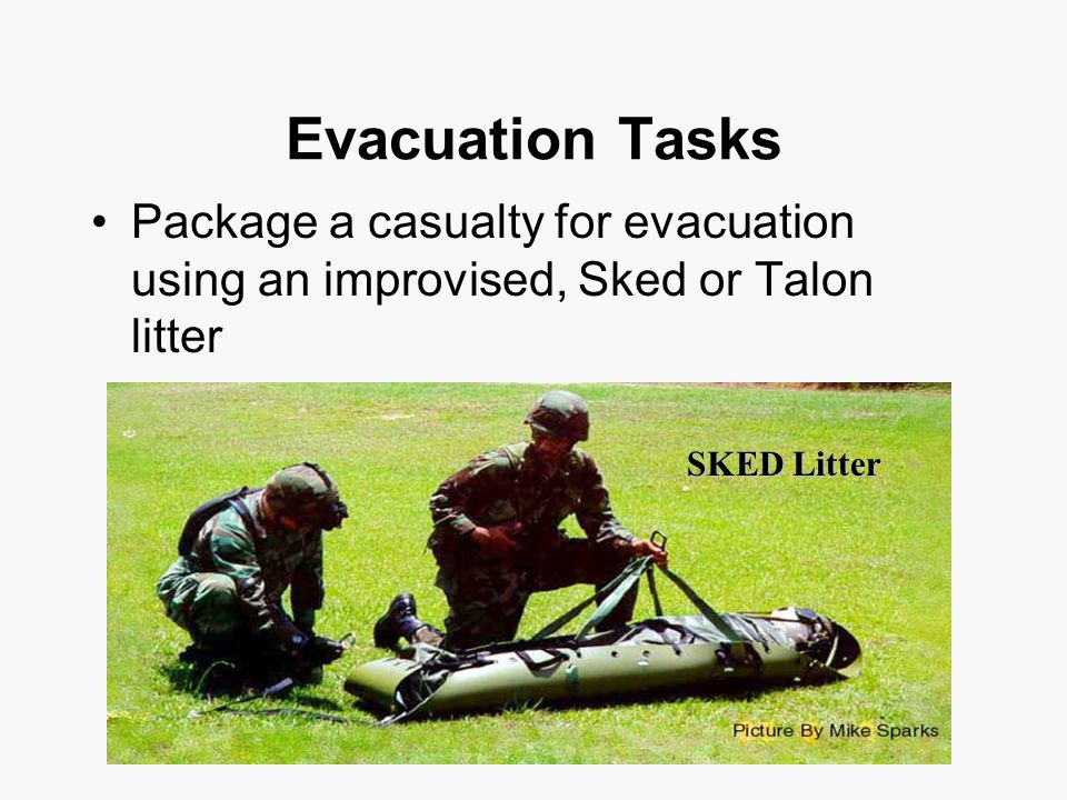 Evacuation Tasks Package a casualty for evacuation using an improvised, Sked or Talon litter SKED Litter