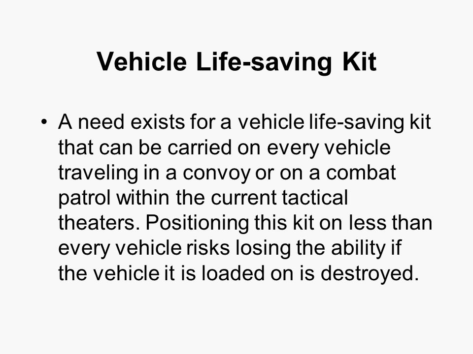 Vehicle Life-saving Kit A need exists for a vehicle life-saving kit that can be carried on every vehicle traveling in a convoy or on a combat patrol within the current tactical theaters.