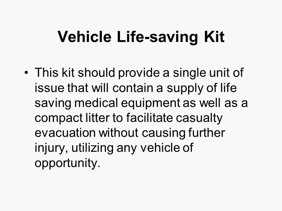 Vehicle Life-saving Kit This kit should provide a single unit of issue that will contain a supply of life saving medical equipment as well as a compact litter to facilitate casualty evacuation without causing further injury, utilizing any vehicle of opportunity.