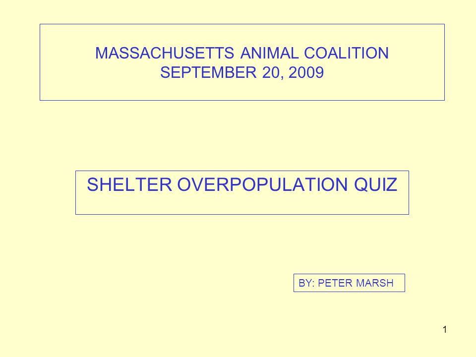 1 MASSACHUSETTS ANIMAL COALITION SEPTEMBER 20, 2009 SHELTER OVERPOPULATION QUIZ BY: PETER MARSH