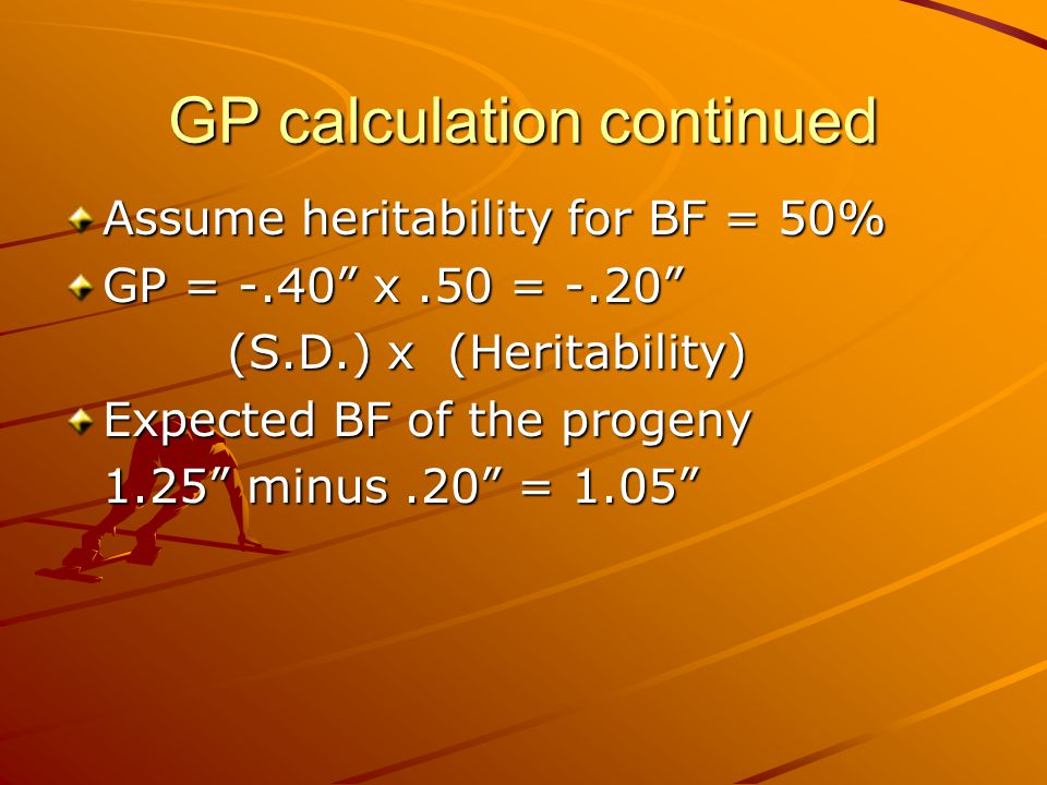 GP calculation continued Assume heritability for BF = 50% GP = -.40 x.50 = -.20 (S.D.) x (Heritability) (S.D.) x (Heritability) Expected BF of the progeny 1.25 minus.20 = 1.05