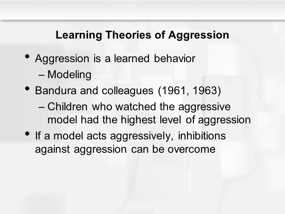 Learning Theories of Aggression Aggression is a learned behavior –Modeling Bandura and colleagues (1961, 1963) –Children who watched the aggressive model had the highest level of aggression If a model acts aggressively, inhibitions against aggression can be overcome