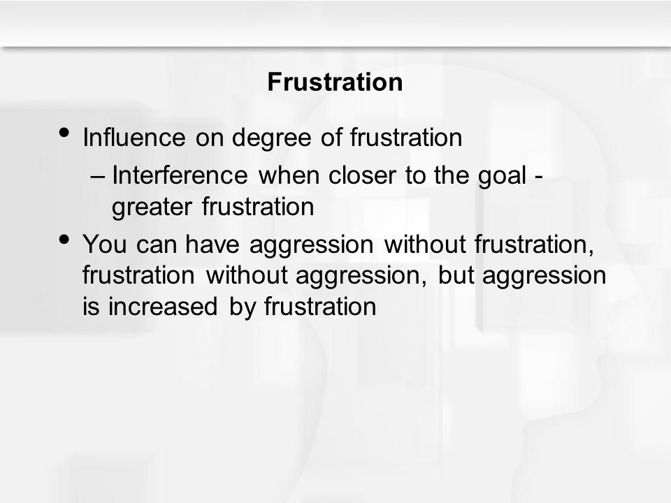 Frustration Influence on degree of frustration –Interference when closer to the goal - greater frustration You can have aggression without frustration, frustration without aggression, but aggression is increased by frustration
