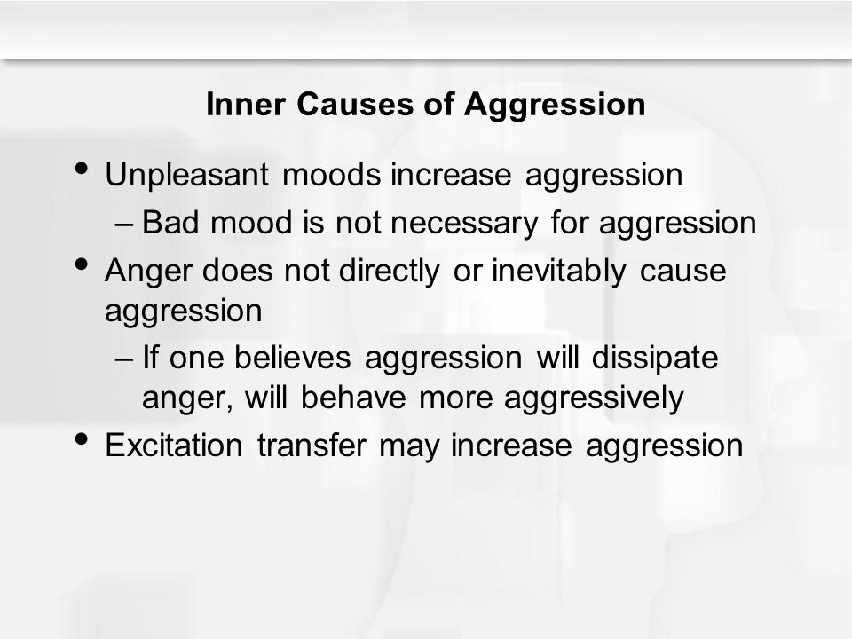 Inner Causes of Aggression Unpleasant moods increase aggression –Bad mood is not necessary for aggression Anger does not directly or inevitably cause aggression –If one believes aggression will dissipate anger, will behave more aggressively Excitation transfer may increase aggression