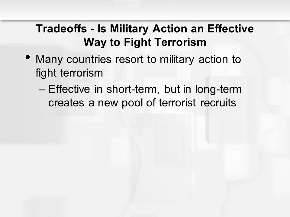 Tradeoffs - Is Military Action an Effective Way to Fight Terrorism Many countries resort to military action to fight terrorism –Effective in short-term, but in long-term creates a new pool of terrorist recruits