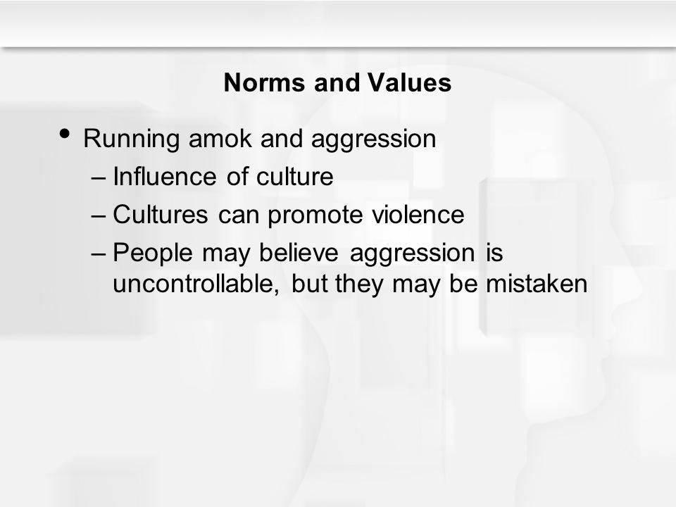 Norms and Values Running amok and aggression –Influence of culture –Cultures can promote violence –People may believe aggression is uncontrollable, but they may be mistaken