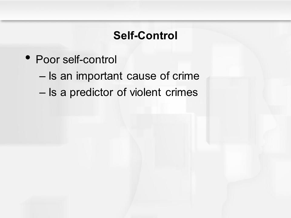 Self-Control Poor self-control –Is an important cause of crime –Is a predictor of violent crimes