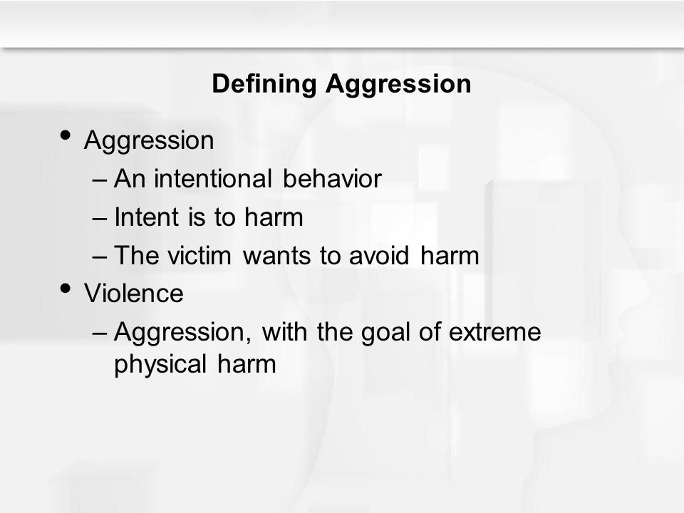Defining Aggression Aggression –An intentional behavior –Intent is to harm –The victim wants to avoid harm Violence –Aggression, with the goal of extreme physical harm