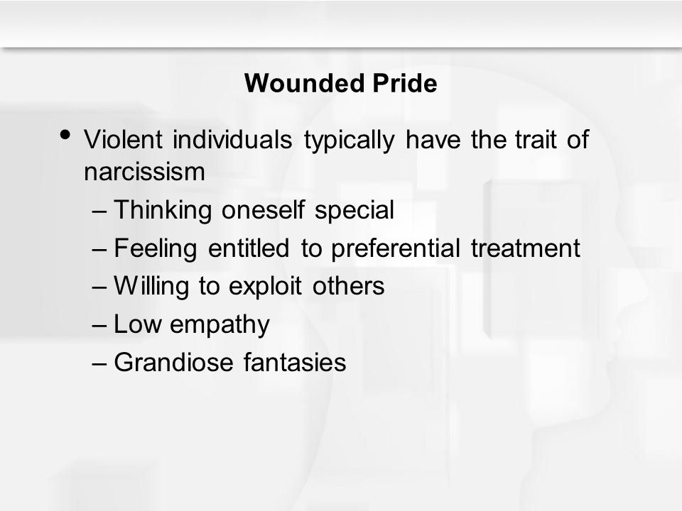 Wounded Pride Violent individuals typically have the trait of narcissism –Thinking oneself special –Feeling entitled to preferential treatment –Willing to exploit others –Low empathy –Grandiose fantasies
