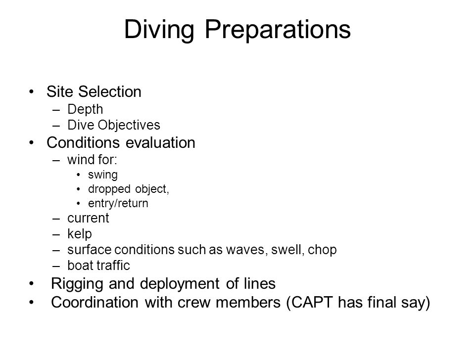 Diving Preparations Site Selection –Depth –Dive Objectives Conditions evaluation –wind for: swing dropped object, entry/return –current –kelp –surface conditions such as waves, swell, chop –boat traffic Rigging and deployment of lines Coordination with crew members (CAPT has final say)