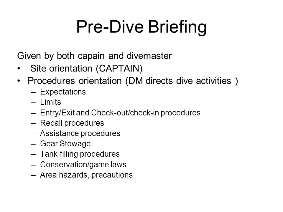 Pre-Dive Briefing Given by both capain and divemaster Site orientation (CAPTAIN) Procedures orientation (DM directs dive activities ) –Expectations –Limits –Entry/Exit and Check-out/check-in procedures –Recall procedures –Assistance procedures –Gear Stowage –Tank filling procedures –Conservation/game laws –Area hazards, precautions