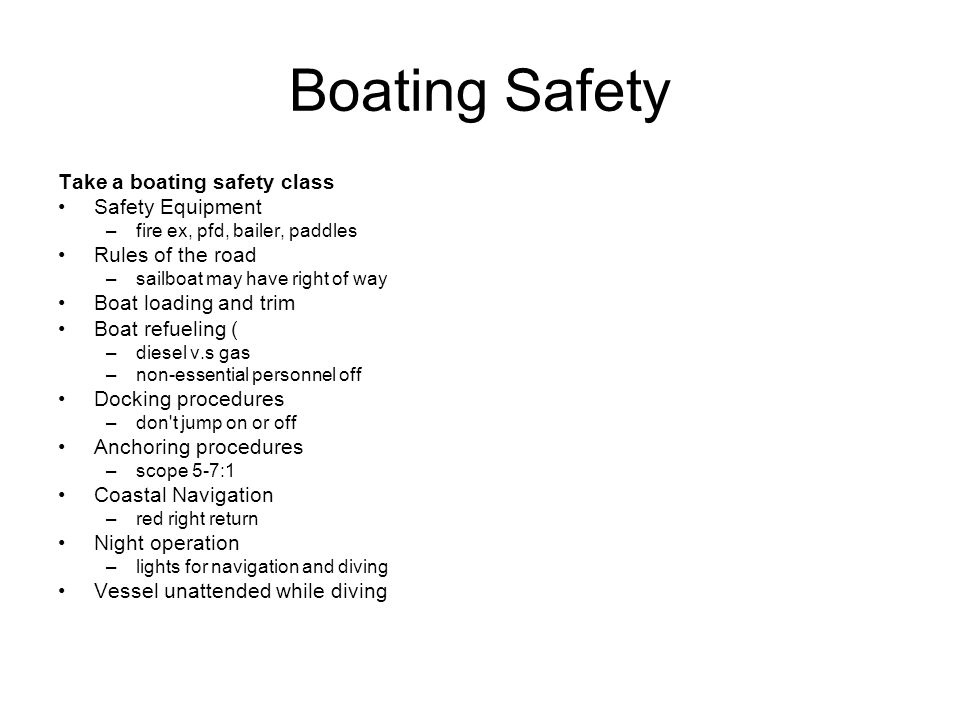 Boating Safety Take a boating safety class Safety Equipment –fire ex, pfd, bailer, paddles Rules of the road –sailboat may have right of way Boat loading and trim Boat refueling ( –diesel v.s gas –non-essential personnel off Docking procedures –don t jump on or off Anchoring procedures –scope 5-7:1 Coastal Navigation –red right return Night operation –lights for navigation and diving Vessel unattended while diving