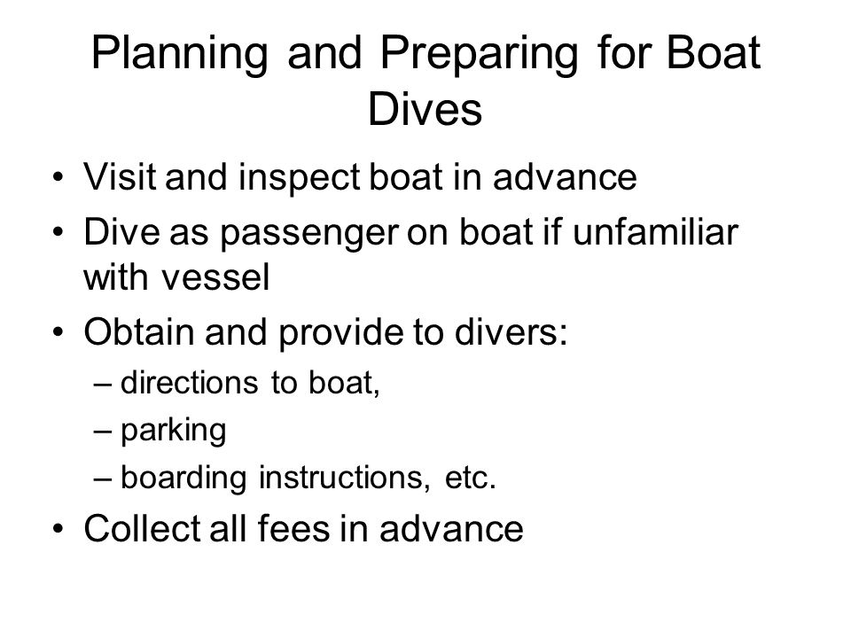 Pre-Departure Procedures Greet and direct all passengers Explain & supervise proper stowage of gear Ensure all divers sign in –Roll/roster –Waiver – Cert card ) Discuss schedule, activities, and procedures with captain and crew –establish chain of command