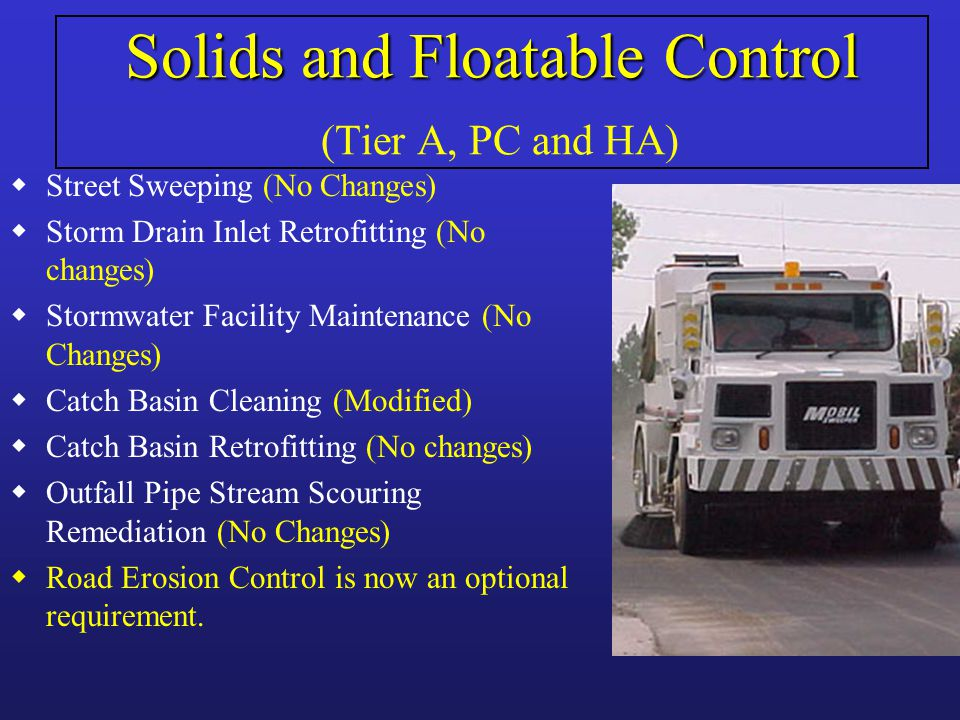 Solids and Floatable Control Solids and Floatable Control (Tier A, PC and HA) wStreet Sweeping (No Changes) wStorm Drain Inlet Retrofitting (No changes) wStormwater Facility Maintenance (No Changes) wCatch Basin Cleaning (Modified) wCatch Basin Retrofitting (No changes) wOutfall Pipe Stream Scouring Remediation (No Changes) wRoad Erosion Control is now an optional requirement.