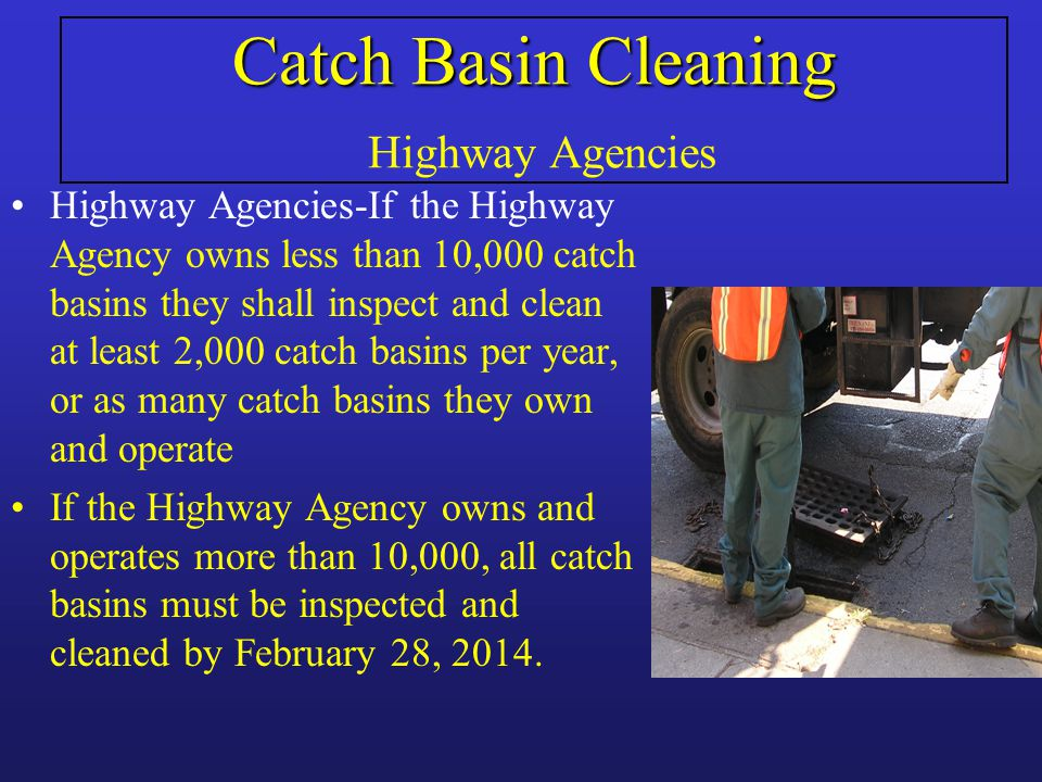 Catch Basin Cleaning Catch Basin Cleaning Highway Agencies Highway Agencies-If the Highway Agency owns less than 10,000 catch basins they shall inspect and clean at least 2,000 catch basins per year, or as many catch basins they own and operate If the Highway Agency owns and operates more than 10,000, all catch basins must be inspected and cleaned by February 28, 2014.
