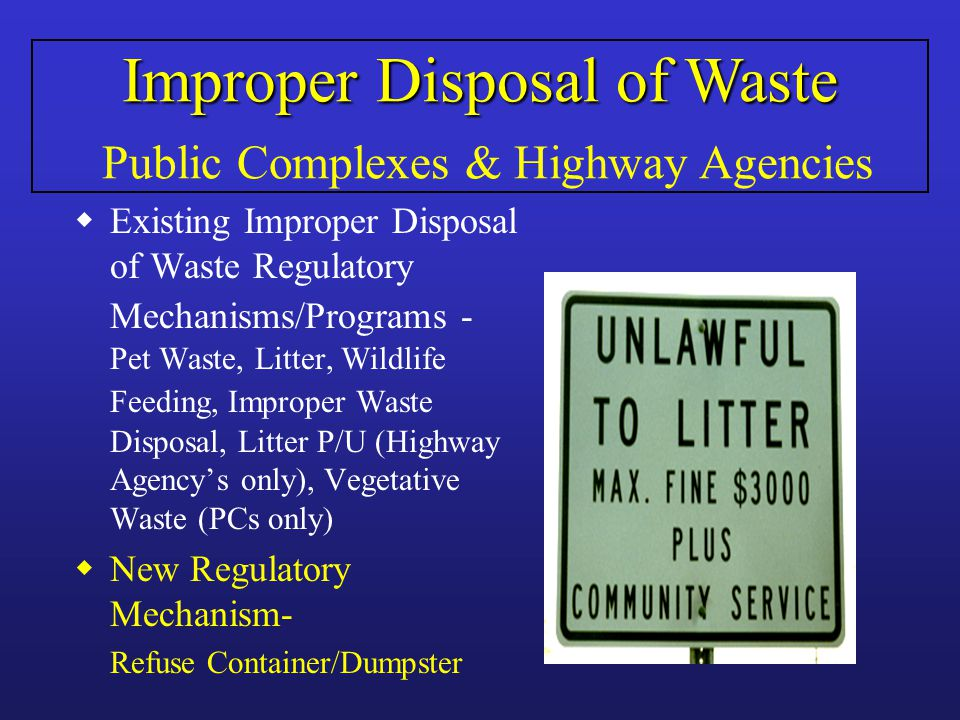 wExisting Improper Disposal of Waste Regulatory Mechanisms/Programs - Pet Waste, Litter, Wildlife Feeding, Improper Waste Disposal, Litter P/U (Highway Agency's only), Vegetative Waste (PCs only) wNew Regulatory Mechanism- Refuse Container/Dumpster Improper Disposal of Waste Improper Disposal of Waste Public Complexes & Highway Agencies