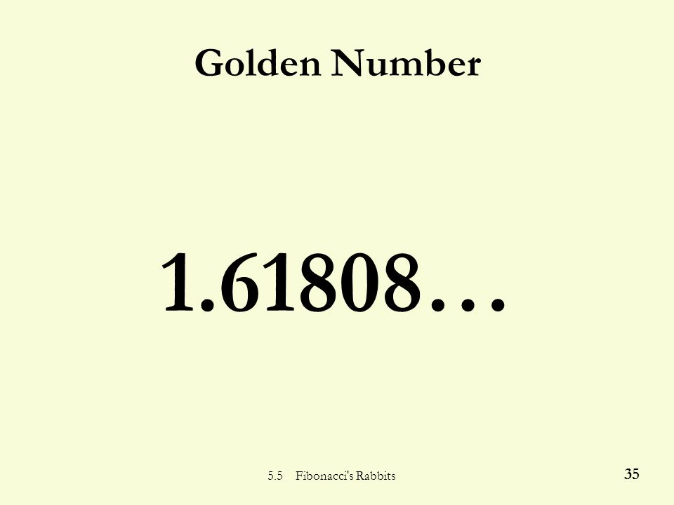 5.5 Fibonacci's Rabbits 34 Fibonacci and the Greeks 8/5 = 1.6 13/8 = 1.625 21/13 = 1.6153846… 34/21= 1.6190476… 55/34 = 1.6176470… 89/55= 1.6181818… 1