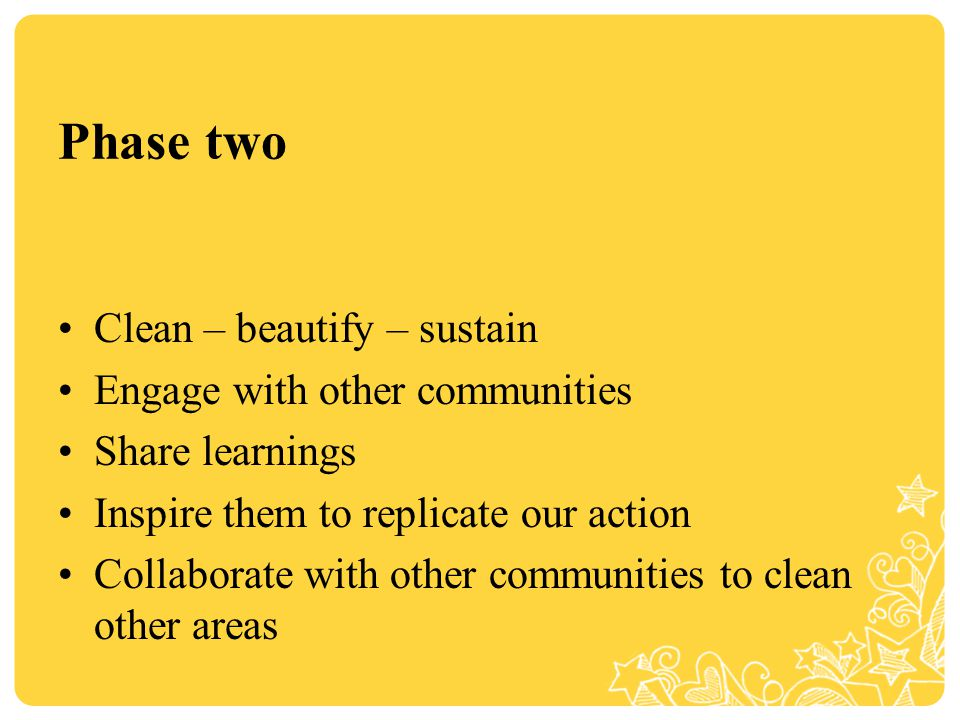 Phase two Clean – beautify – sustain Engage with other communities Share learnings Inspire them to replicate our action Collaborate with other communities to clean other areas