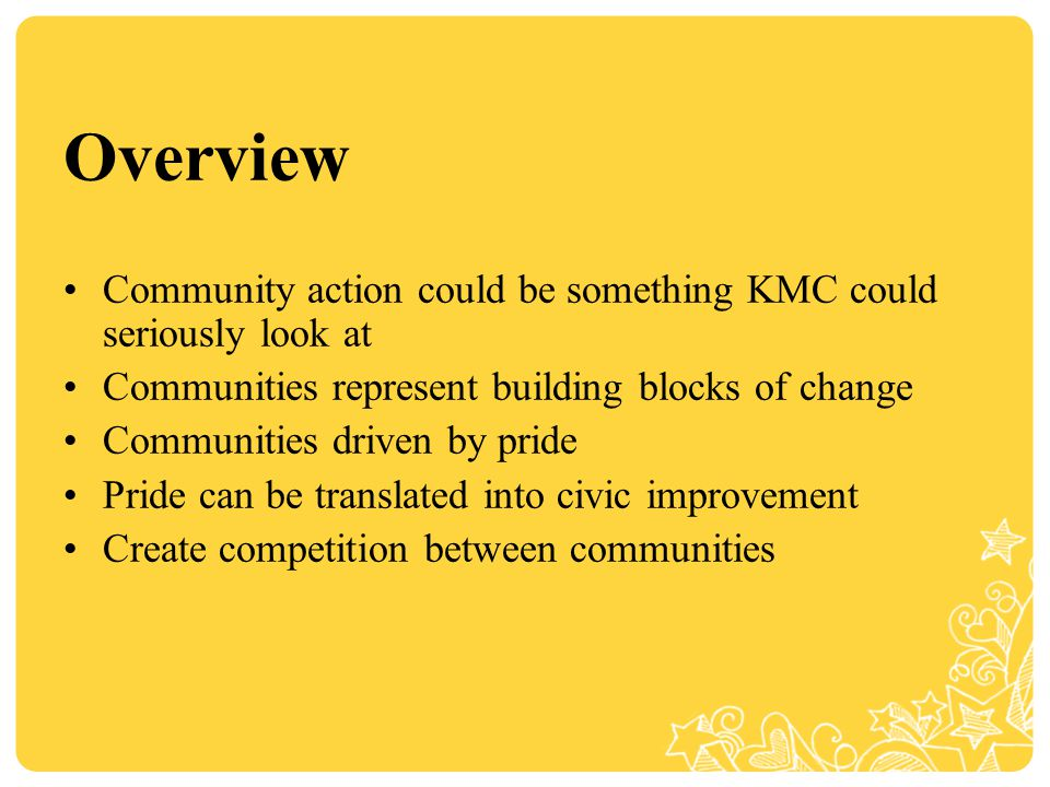 Overview Community action could be something KMC could seriously look at Communities represent building blocks of change Communities driven by pride Pride can be translated into civic improvement Create competition between communities