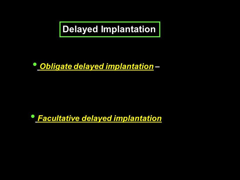 Delayed Implantation Obligate delayed implantation – Facultative delayed implantation
