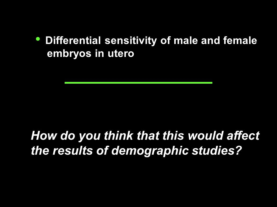 Differential sensitivity of male and female embryos in utero How do you think that this would affect the results of demographic studies