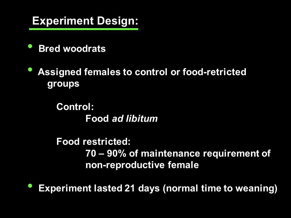 Bred woodrats Assigned females to control or food-retricted groups Control: Food ad libitum Food restricted: 70 – 90% of maintenance requirement of non-reproductive female Experiment lasted 21 days (normal time to weaning) Experiment Design: