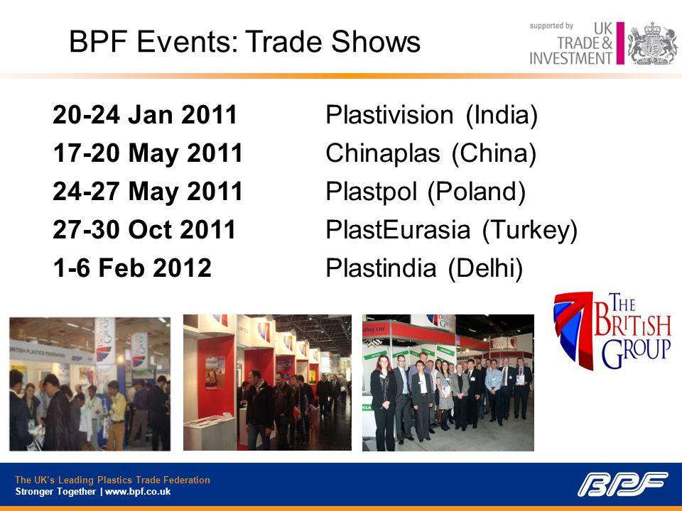 The UK's Leading Plastics Trade Federation Stronger Together | www.bpf.co.uk 20-24 Jan 2011Plastivision (India) 17-20 May 2011 Chinaplas (China) 24-27 May 2011 Plastpol (Poland) 27-30 Oct 2011PlastEurasia (Turkey) 1-6 Feb 2012Plastindia (Delhi) BPF Events: Trade Shows