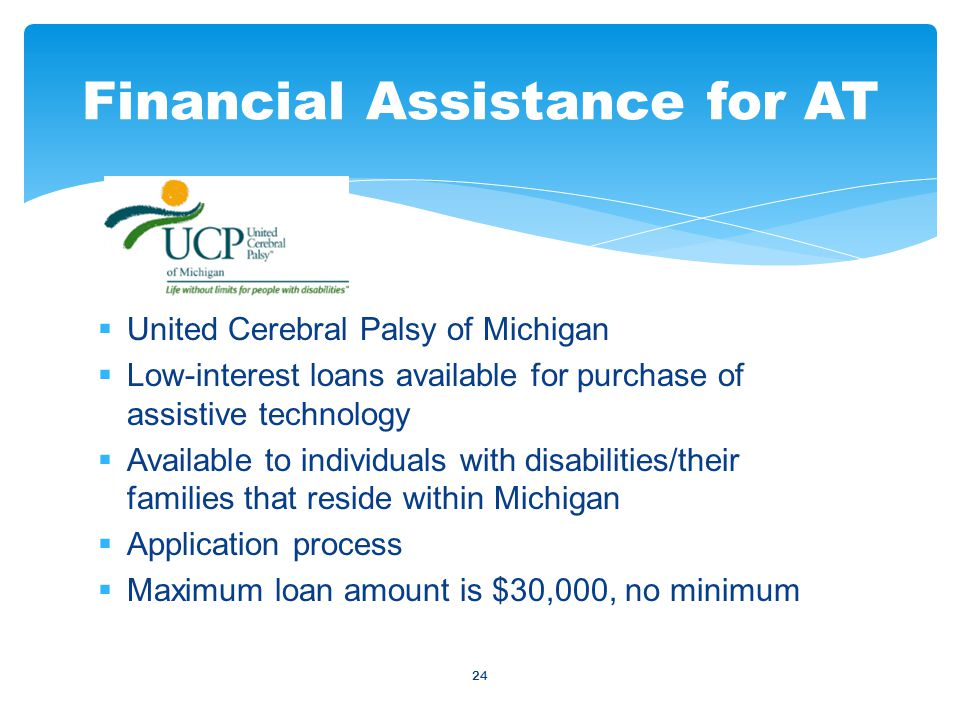 24  United Cerebral Palsy of Michigan  Low-interest loans available for purchase of assistive technology  Available to individuals with disabilities/their families that reside within Michigan  Application process  Maximum loan amount is $30,000, no minimum Financial Assistance for AT