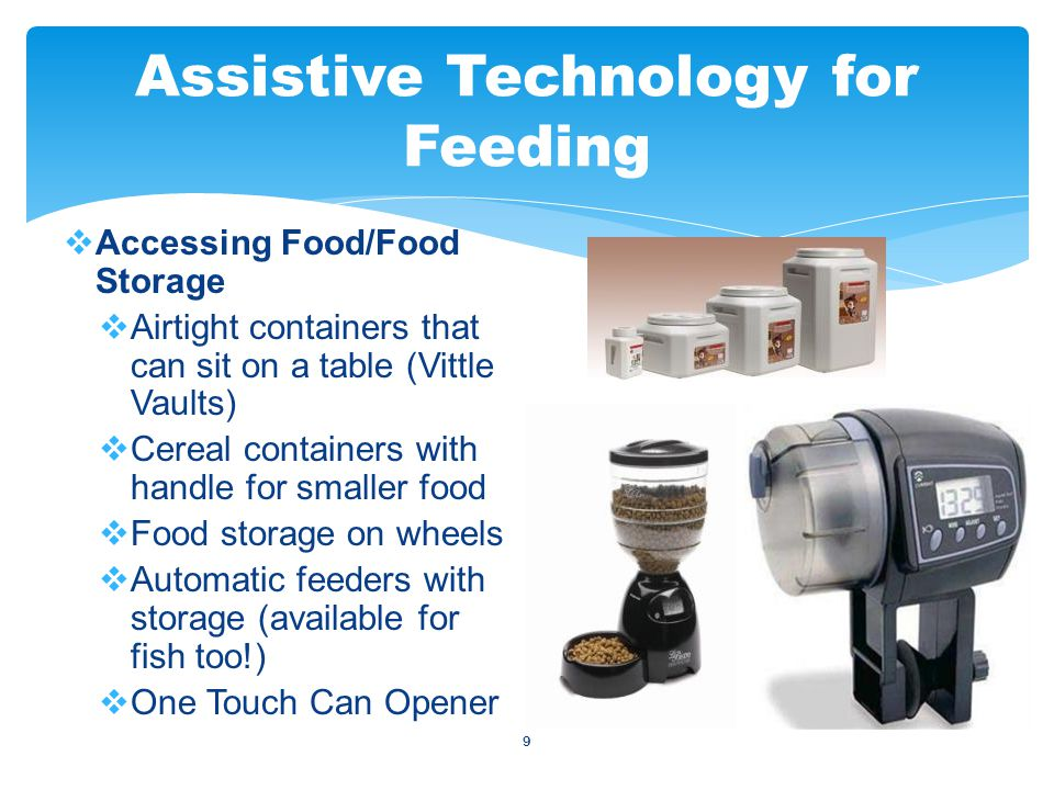 9  Accessing Food/Food Storage  Airtight containers that can sit on a table (Vittle Vaults)  Cereal containers with handle for smaller food  Food storage on wheels  Automatic feeders with storage (available for fish too!)  One Touch Can Opener Assistive Technology for Feeding