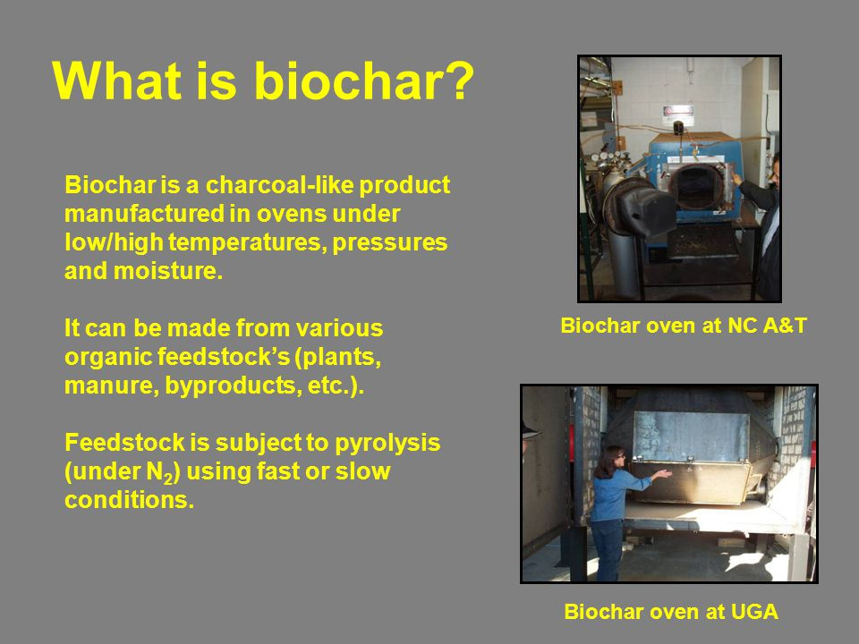 What is biochar? Biochar is a charcoal-like product manufactured in ovens under low/high temperatures, pressures and moisture. It can be made from var