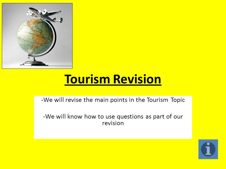 Tourism Revision -We will revise the main points in the Tourism Topic -We will know how to use questions as part of our revision