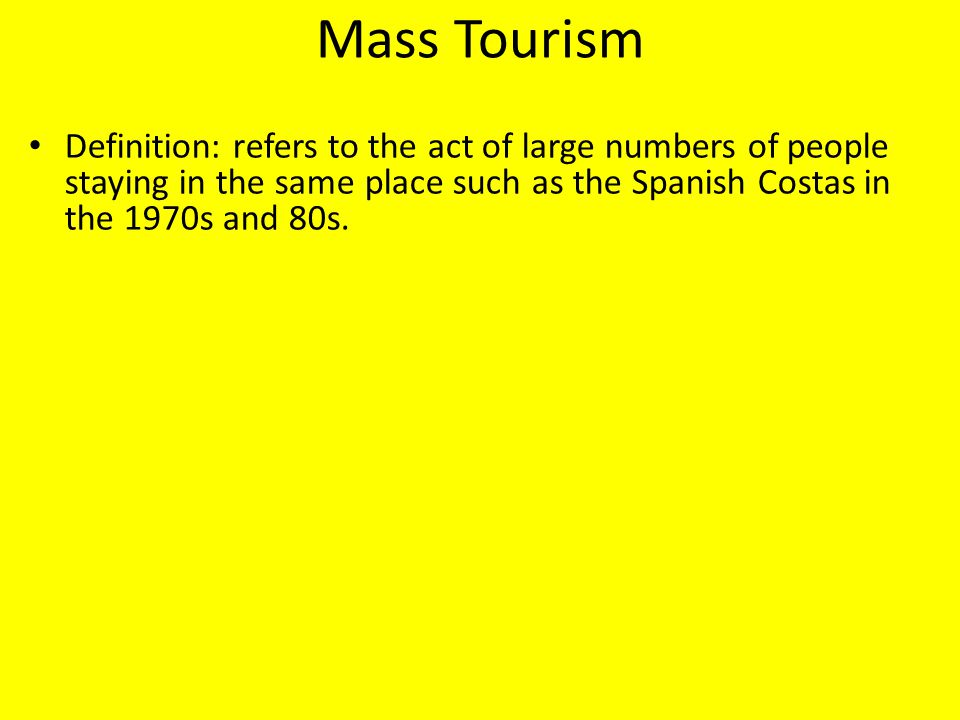 Mass Tourism Definition: refers to the act of large numbers of people staying in the same place such as the Spanish Costas in the 1970s and 80s.